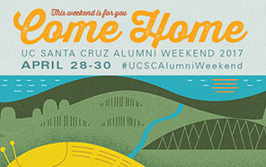 This weekend is for you, come home, UC Santa Cruz Alumni Weekend 2017, April 28–30, #UCSCAlumniWeekend